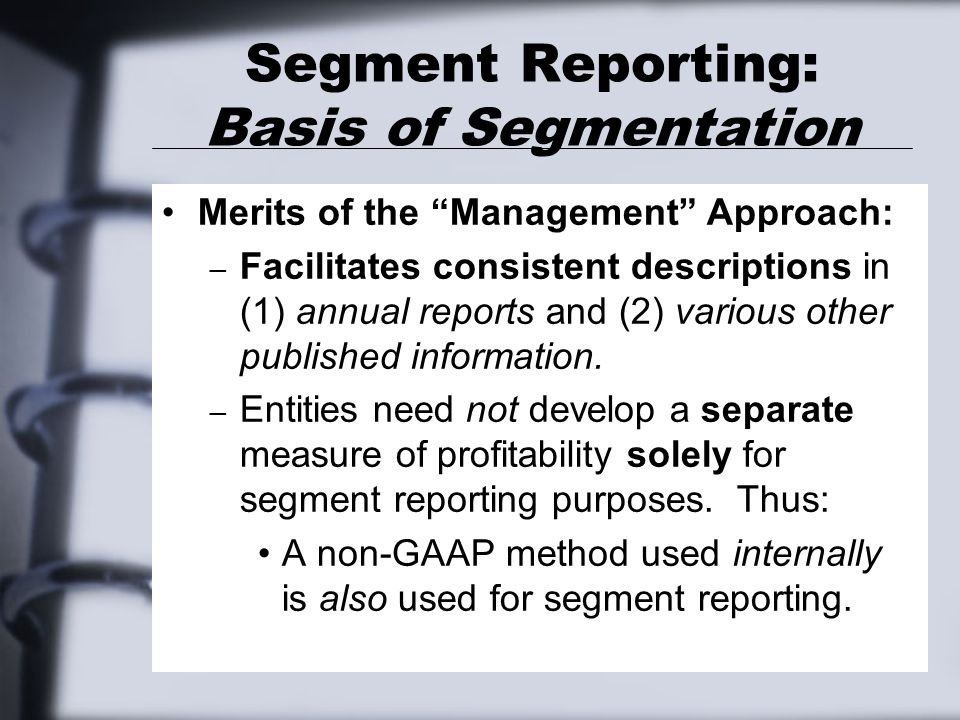 "Segment Reporting: Basis of Segmentation Merits of the ""Management"" Approach: – Facilitates consistent descriptions in (1) annual reports and (2) vari"