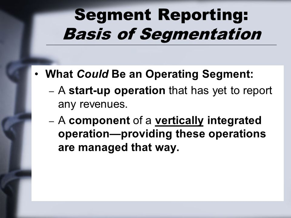 Segment Reporting: Basis of Segmentation What Could Be an Operating Segment: – A start-up operation that has yet to report any revenues. – A component