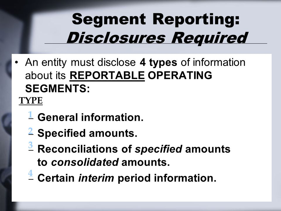 Segment Reporting: Disclosures Required An entity must disclose 4 types of information about its REPORTABLE OPERATING SEGMENTS: – General information.