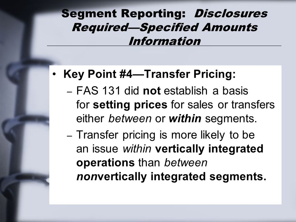 Segment Reporting: Disclosures Required—Specified Amounts Information Key Point #4—Transfer Pricing: – FAS 131 did not establish a basis for setting p