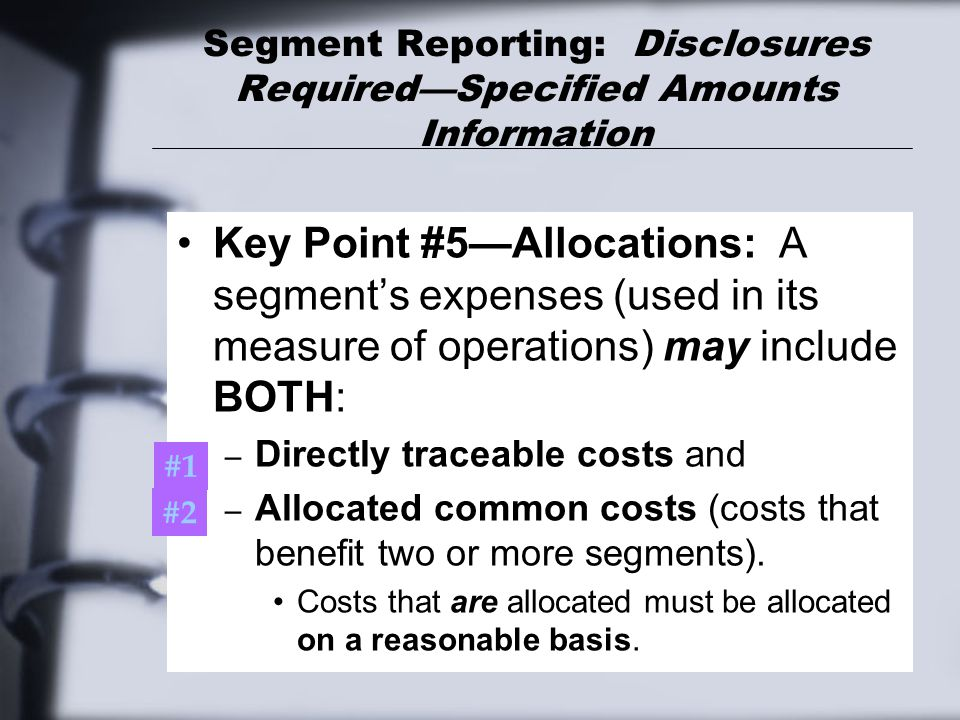 Segment Reporting: Disclosures Required—Specified Amounts Information Key Point #5—Allocations: A segment's expenses (used in its measure of operation