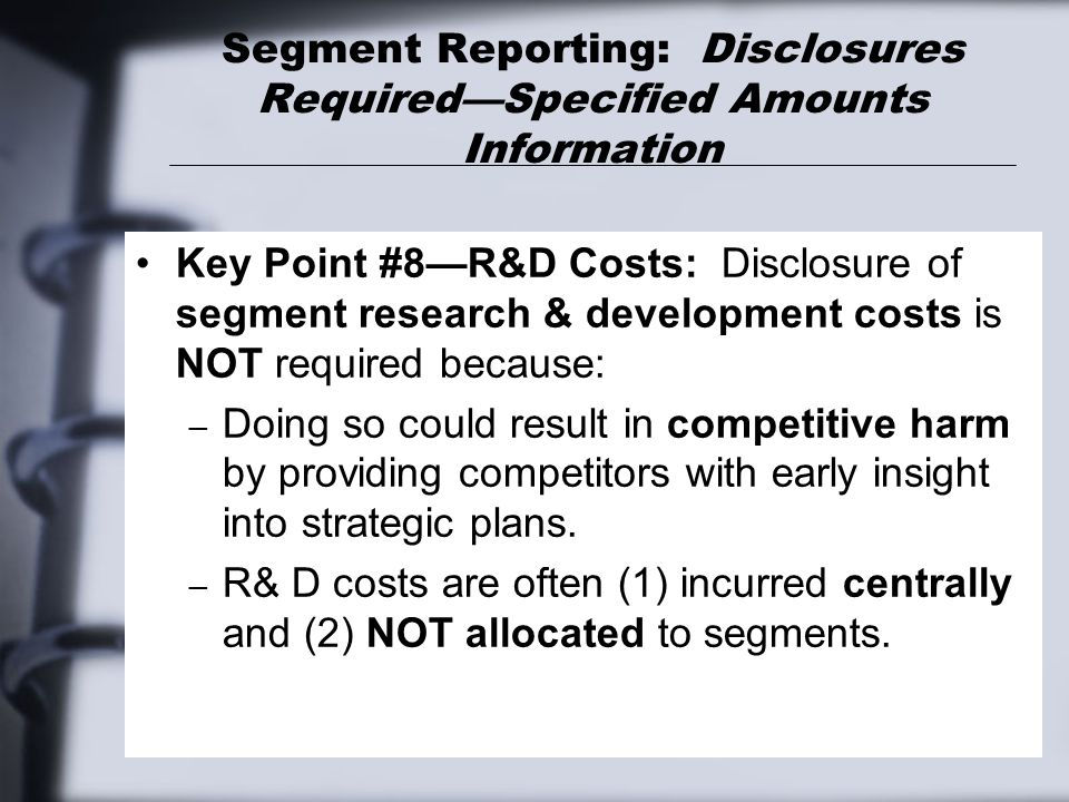 Segment Reporting: Disclosures Required—Specified Amounts Information Key Point #8—R&D Costs: Disclosure of segment research & development costs is NO