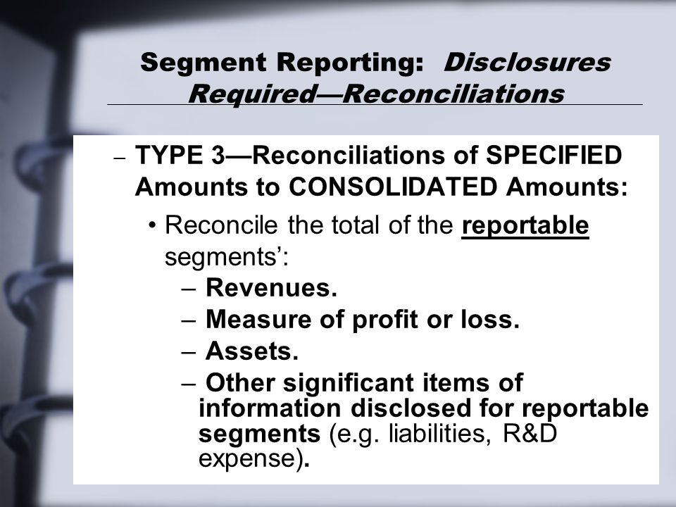 Segment Reporting: Disclosures Required—Reconciliations – TYPE 3—Reconciliations of SPECIFIED Amounts to CONSOLIDATED Amounts: Reconcile the total of