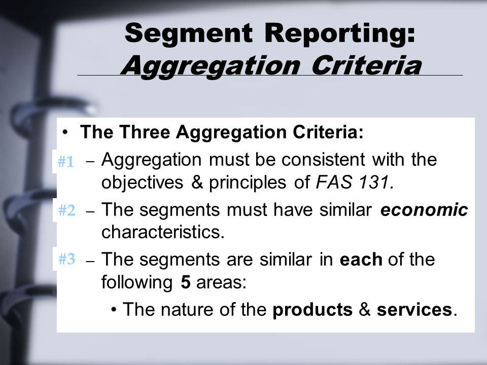 Segment Reporting: Aggregation Criteria The Three Aggregation Criteria: – Aggregation must be consistent with the objectives & principles of FAS 131.