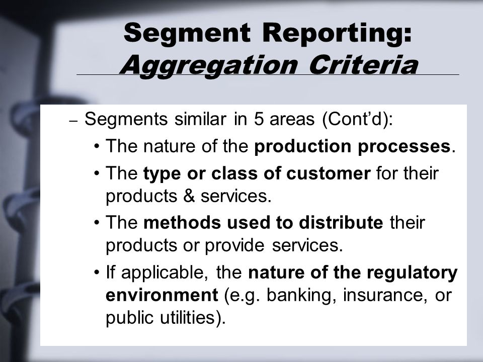 Segment Reporting: Aggregation Criteria – Segments similar in 5 areas (Cont'd): The nature of the production processes. The type or class of customer