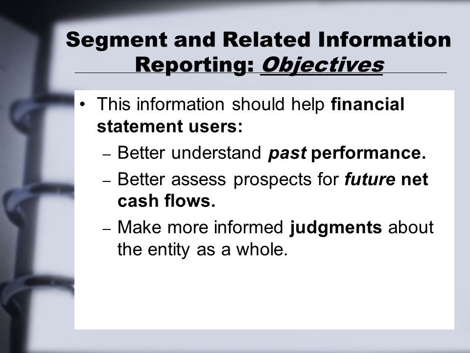 Segment and Related Information Reporting: Objectives This information should help financial statement users: – Better understand past performance. –