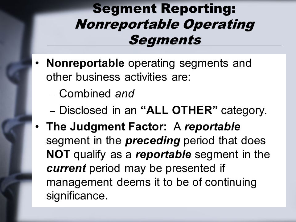 Segment Reporting: Nonreportable Operating Segments Nonreportable operating segments and other business activities are: – Combined and – Disclosed in