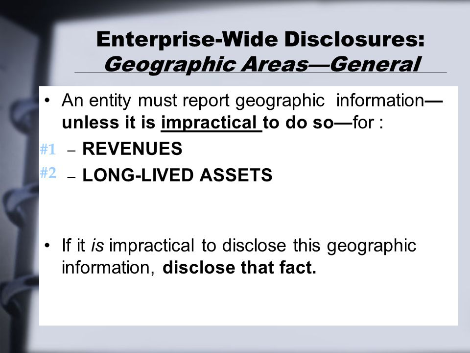 Enterprise-Wide Disclosures: Geographic Areas—General An entity must report geographic information— unless it is impractical to do so—for : – REVENUES