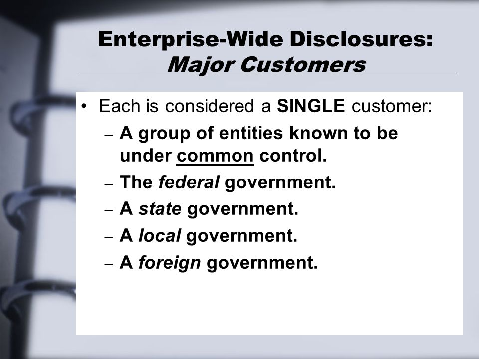 Enterprise-Wide Disclosures: Major Customers Each is considered a SINGLE customer: – A group of entities known to be under common control. – The feder