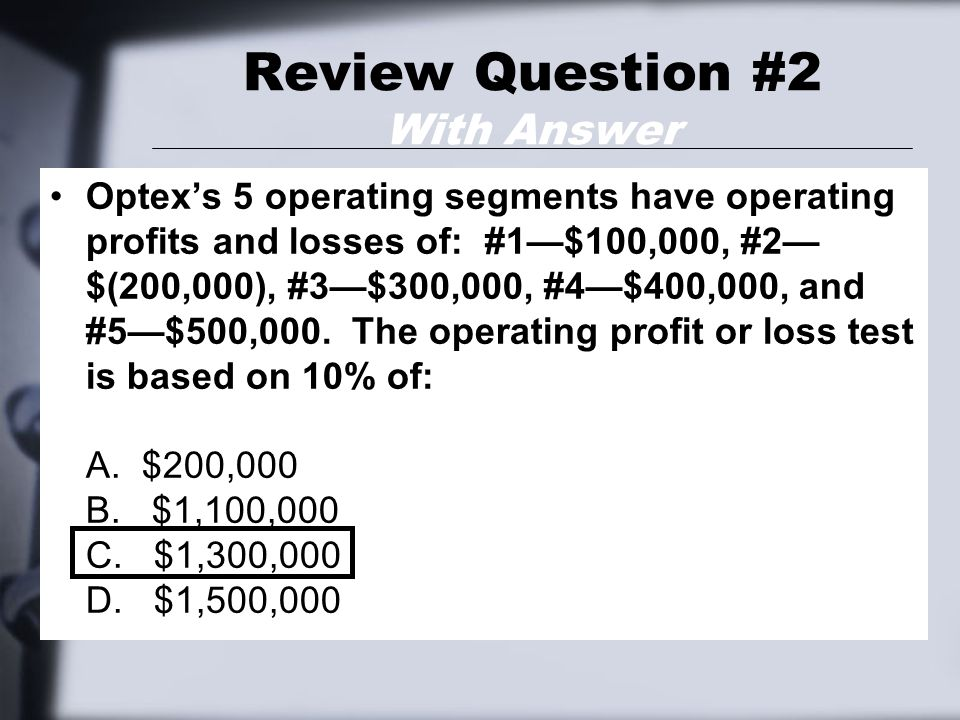 Review Question #2 With Answer Optex's 5 operating segments have operating profits and losses of: #1—$100,000, #2— $(200,000), #3—$300,000, #4—$400,00