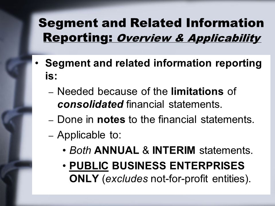 Segment and Related Information Reporting: Overview & Applicability Segment and related information reporting is: – Needed because of the limitations