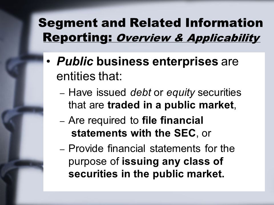 Segment and Related Information Reporting: Overview & Applicability Segment and related information reporting even applies to the following entities if they issue separate company statements that are NOT in the same FINANCIAL REPORT as a set of consolidated statements: – Parent enterprises.