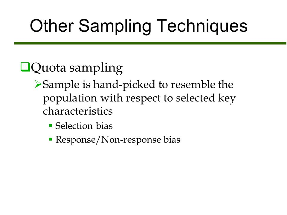 Other Sampling Techniques  Quota sampling  Sample is hand-picked to resemble the population with respect to selected key characteristics  Selection
