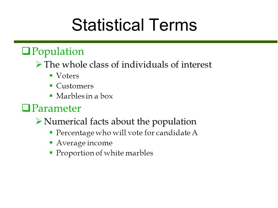 Statistical Terms  Population  The whole class of individuals of interest  Voters  Customers  Marbles in a box  Parameter  Numerical facts abou