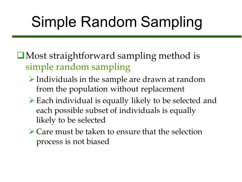 Simple Random Sampling  Most straightforward sampling method is simple random sampling  Individuals in the sample are drawn at random from the popul