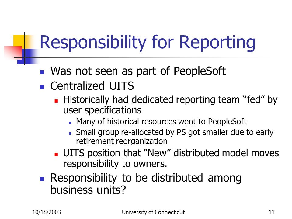 10/18/2003University of Connecticut11 Responsibility for Reporting Was not seen as part of PeopleSoft Centralized UITS Historically had dedicated repo