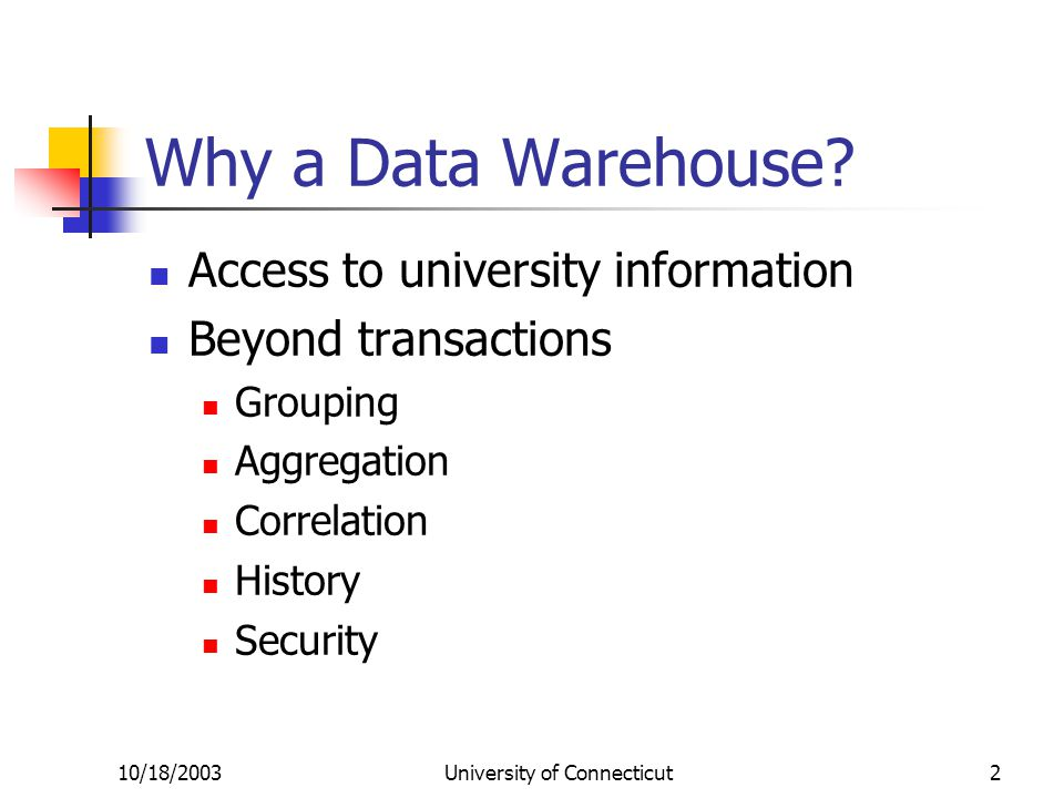10/18/2003University of Connecticut2 Why a Data Warehouse.