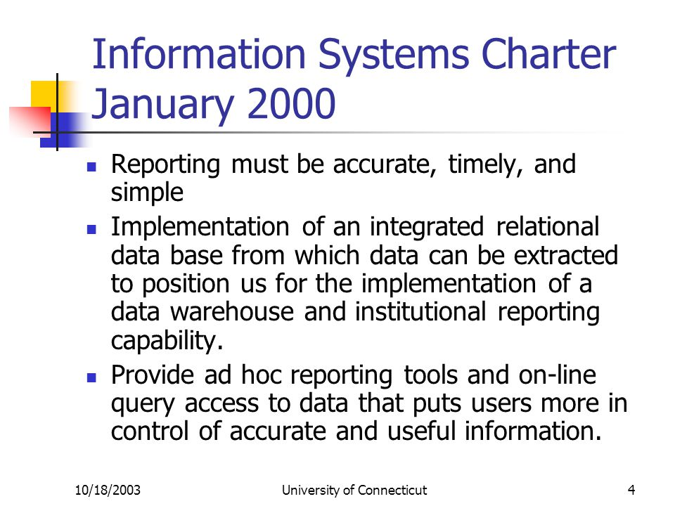 10/18/2003University of Connecticut4 Information Systems Charter January 2000 Reporting must be accurate, timely, and simple Implementation of an integrated relational data base from which data can be extracted to position us for the implementation of a data warehouse and institutional reporting capability.