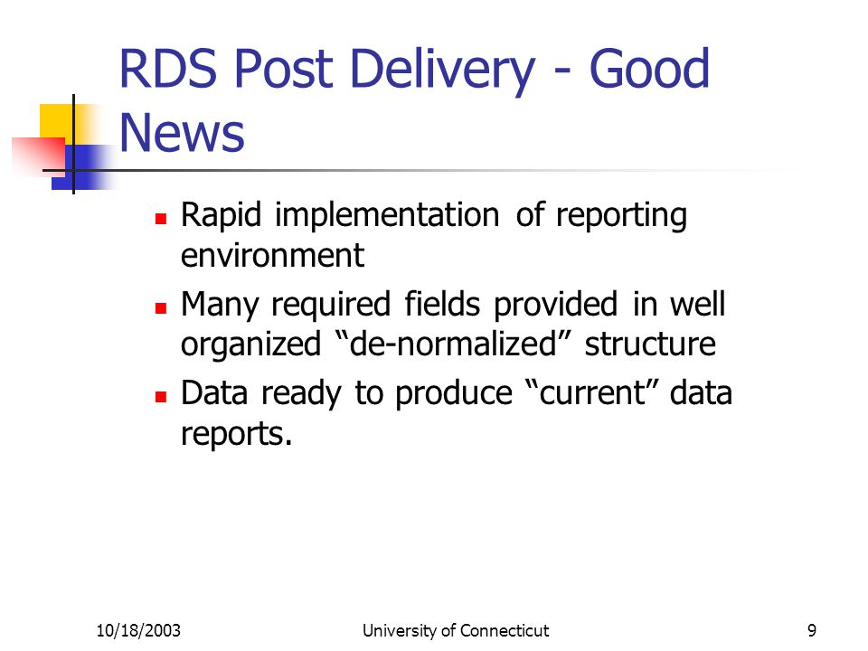 10/18/2003University of Connecticut9 RDS Post Delivery - Good News Rapid implementation of reporting environment Many required fields provided in well organized de-normalized structure Data ready to produce current data reports.
