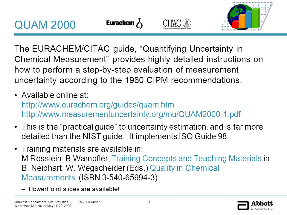 Midwest Biopharmaceutical Statistics Workshop, Muncie IN, May 18-20, 2009 11© 2009 Abbott QUAM 2000 The EURACHEM/CITAC guide, Quantifying Uncertainty in Chemical Measurement provides highly detailed instructions on how to perform a step-by-step evaluation of measurement uncertainty according to the 1980 CIPM recommendations.