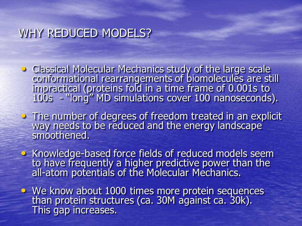 WHY REDUCED MODELS? Classical Molecular Mechanics study of the large scale conformational rearrangements of biomolecules are still impractical (protei