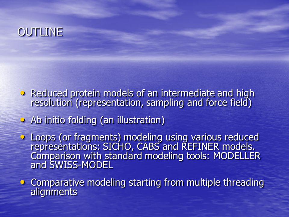 OUTLINEOUTLINE Reduced protein models of an intermediate and high resolution (representation, sampling and force field) Reduced protein models of an intermediate and high resolution (representation, sampling and force field) Ab initio folding (an illustration) Ab initio folding (an illustration) Loops (or fragments) modeling using various reduced representations: SICHO, CABS and REFINER models.