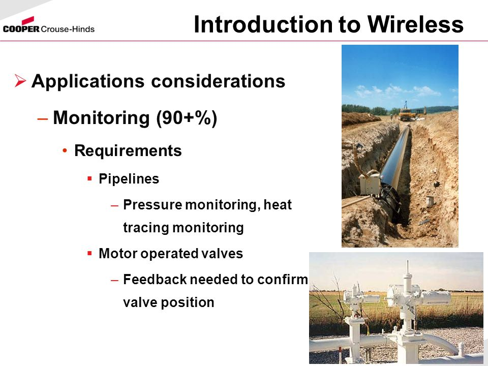 10  Applications considerations –Monitoring (90+%) Requirements  Pipelines –Pressure monitoring, heat tracing monitoring  Motor operated valves –Feedback needed to confirm valve position Introduction to Wireless