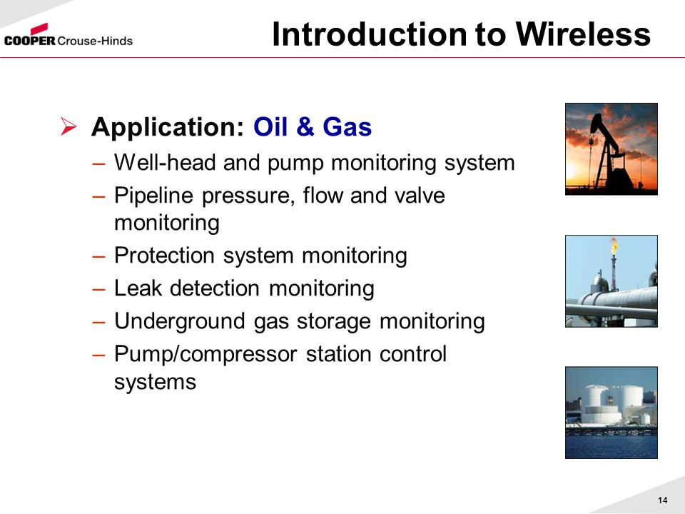 14 Introduction to Wireless  Application: Oil & Gas –Well-head and pump monitoring system –Pipeline pressure, flow and valve monitoring –Protection system monitoring –Leak detection monitoring –Underground gas storage monitoring –Pump/compressor station control systems