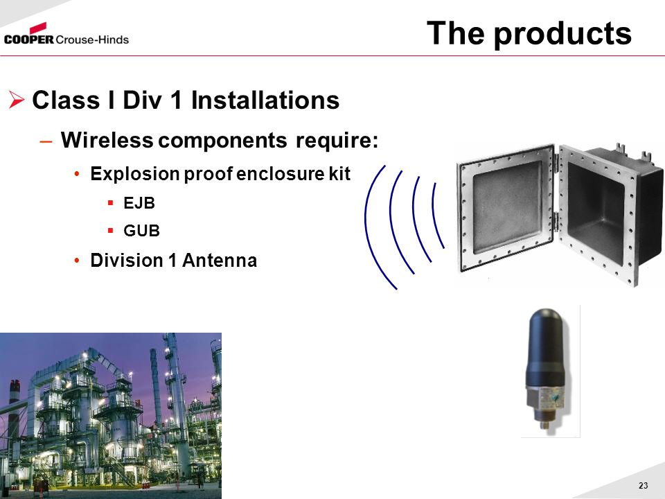 23  Class I Div 1 Installations –Wireless components require: Explosion proof enclosure kit  EJB  GUB Division 1 Antenna The products