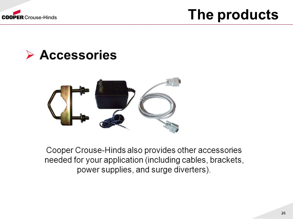 26 The products  Accessories Cooper Crouse-Hinds also provides other accessories needed for your application (including cables, brackets, power supplies, and surge diverters).