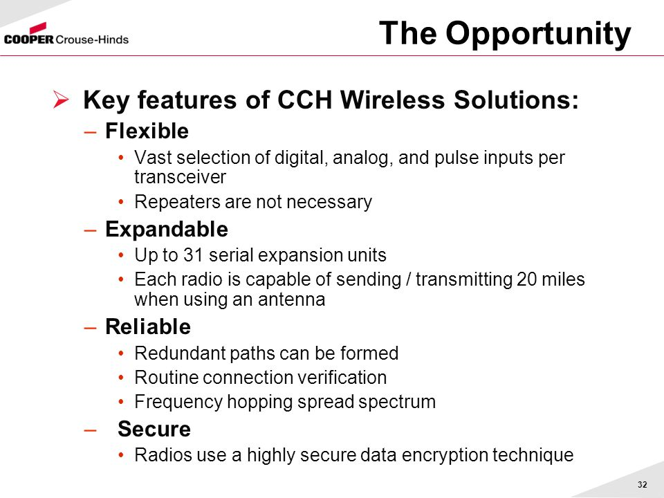 32 The Opportunity  Key features of CCH Wireless Solutions: –Flexible Vast selection of digital, analog, and pulse inputs per transceiver Repeaters are not necessary –Expandable Up to 31 serial expansion units Each radio is capable of sending / transmitting 20 miles when using an antenna –Reliable Redundant paths can be formed Routine connection verification Frequency hopping spread spectrum – Secure Radios use a highly secure data encryption technique