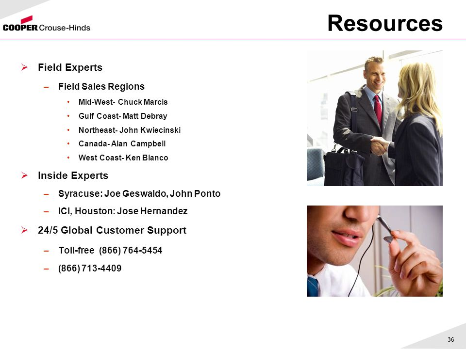36 Resources  Field Experts –Field Sales Regions Mid-West- Chuck Marcis Gulf Coast- Matt Debray Northeast- John Kwiecinski Canada- Alan Campbell West Coast- Ken Blanco  Inside Experts –Syracuse: Joe Geswaldo, John Ponto –ICI, Houston: Jose Hernandez  24/5 Global Customer Support –Toll-free (866) 764-5454 –(866) 713-4409