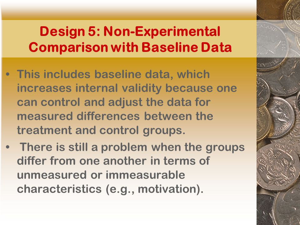 Design 5: Non-Experimental Comparison with Baseline Data This includes baseline data, which increases internal validity because one can control and adjust the data for measured differences between the treatment and control groups.