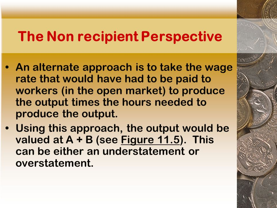 The Non recipient Perspective An alternate approach is to take the wage rate that would have had to be paid to workers (in the open market) to produce the output times the hours needed to produce the output.