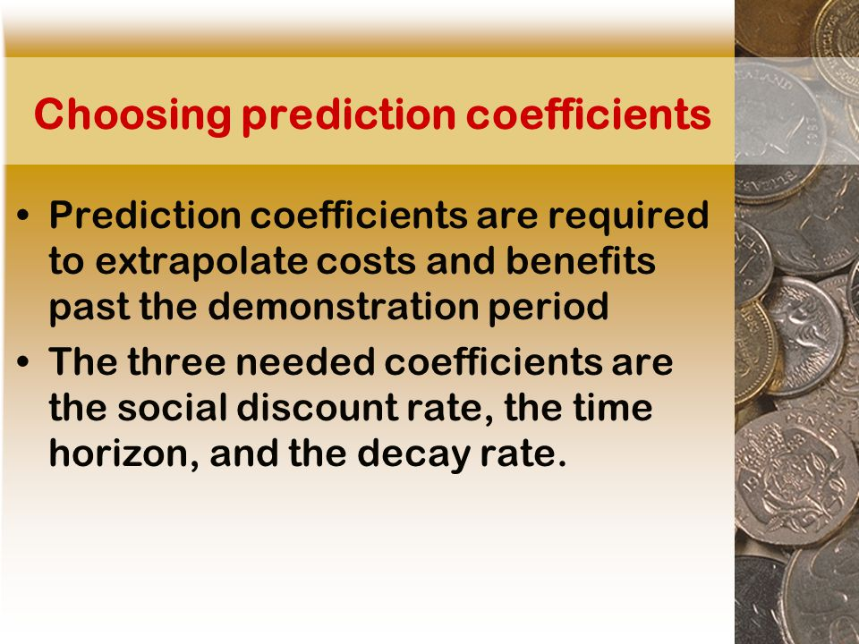 Choosing prediction coefficients Prediction coefficients are required to extrapolate costs and benefits past the demonstration period The three needed coefficients are the social discount rate, the time horizon, and the decay rate.