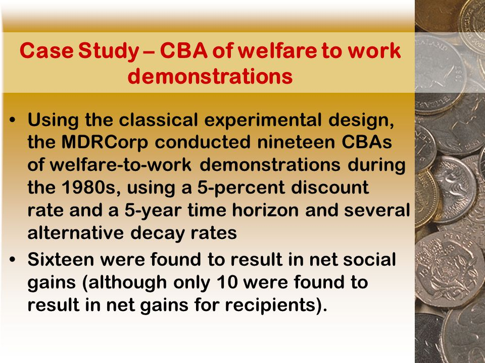 Case Study – CBA of welfare to work demonstrations Using the classical experimental design, the MDRCorp conducted nineteen CBAs of welfare-to-work demonstrations during the 1980s, using a 5-percent discount rate and a 5-year time horizon and several alternative decay rates Sixteen were found to result in net social gains (although only 10 were found to result in net gains for recipients).
