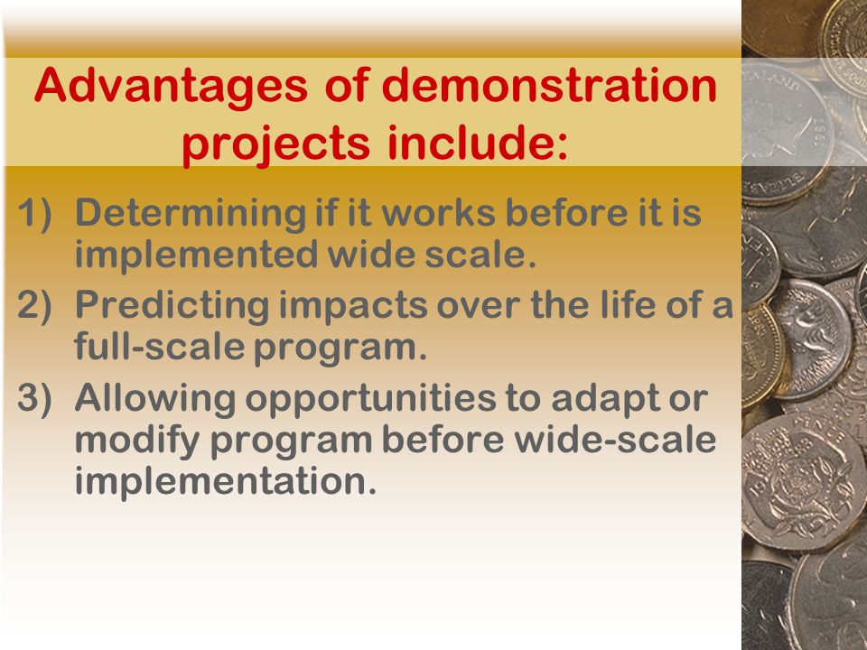 Advantages of demonstration projects include: 1)Determining if it works before it is implemented wide scale.