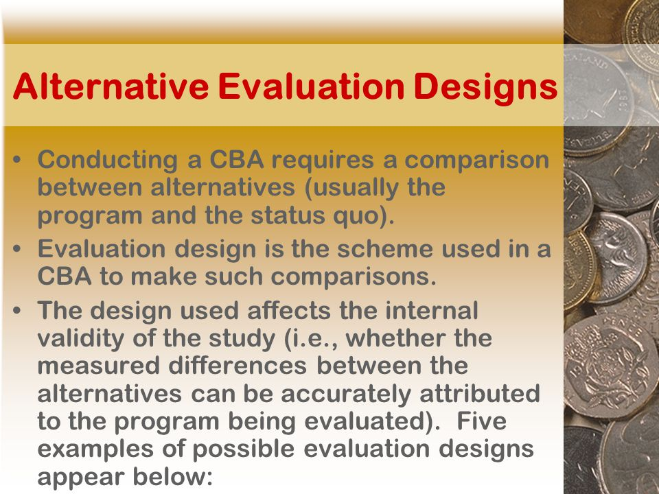 Alternative Evaluation Designs Conducting a CBA requires a comparison between alternatives (usually the program and the status quo).