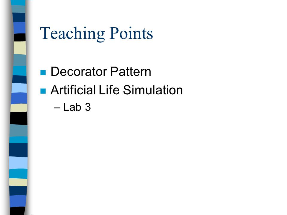 Teaching Points n Decorator Pattern n Artificial Life Simulation –Lab 3