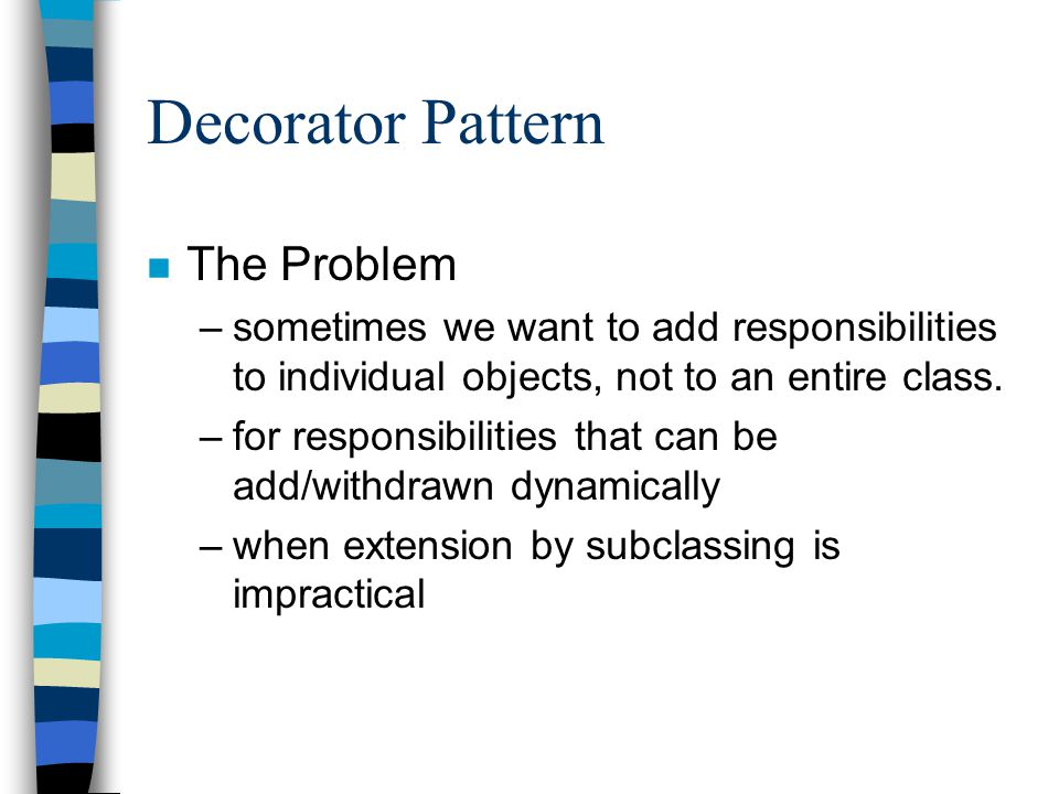 Decorator Pattern n The Problem –sometimes we want to add responsibilities to individual objects, not to an entire class.