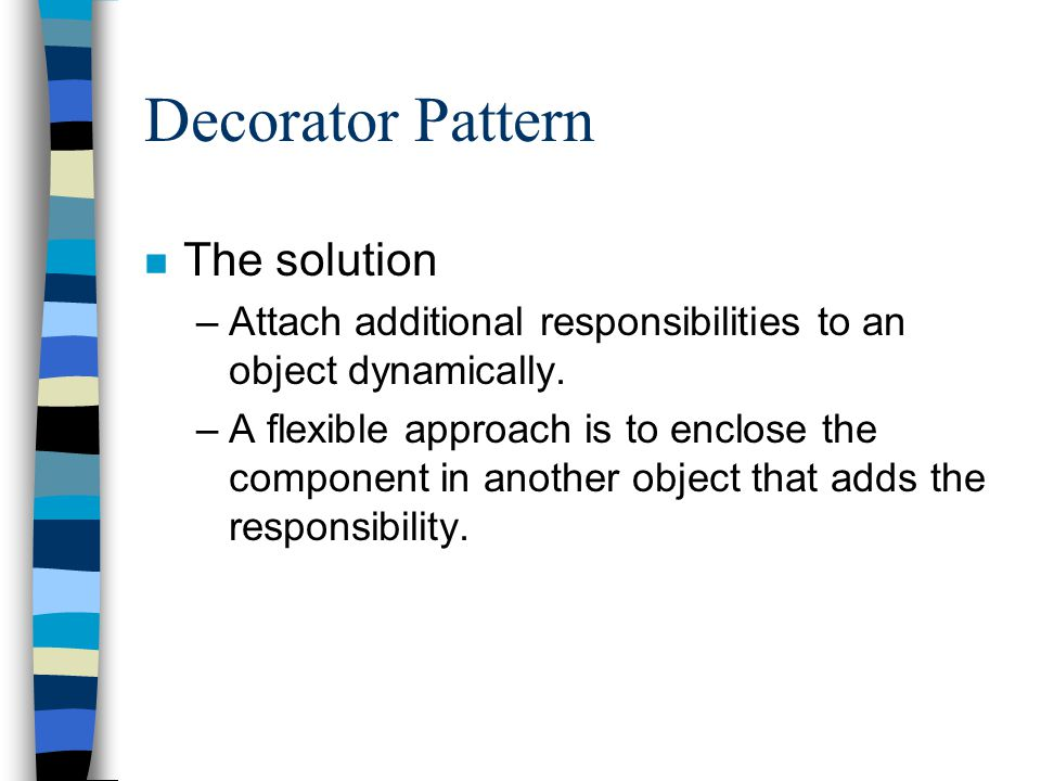 Decorator Pattern n The solution –Attach additional responsibilities to an object dynamically. –A flexible approach is to enclose the component in ano