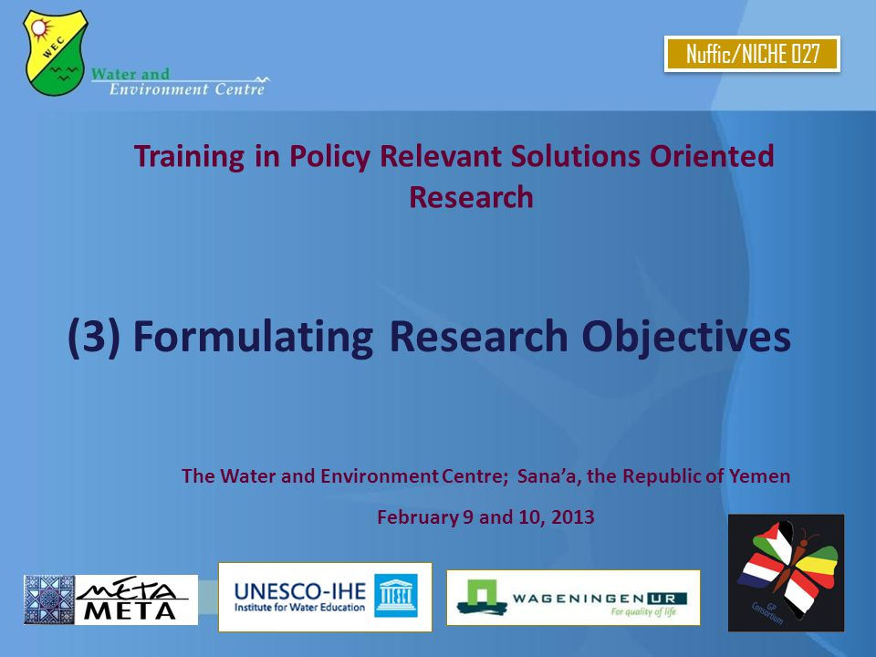 Training in Policy Relevant Solutions Oriented Research (3) Formulating Research Objectives Nuffic/NICHE 027 The Water and Environment Centre; Sana'a, the Republic of Yemen February 9 and 10, 2013