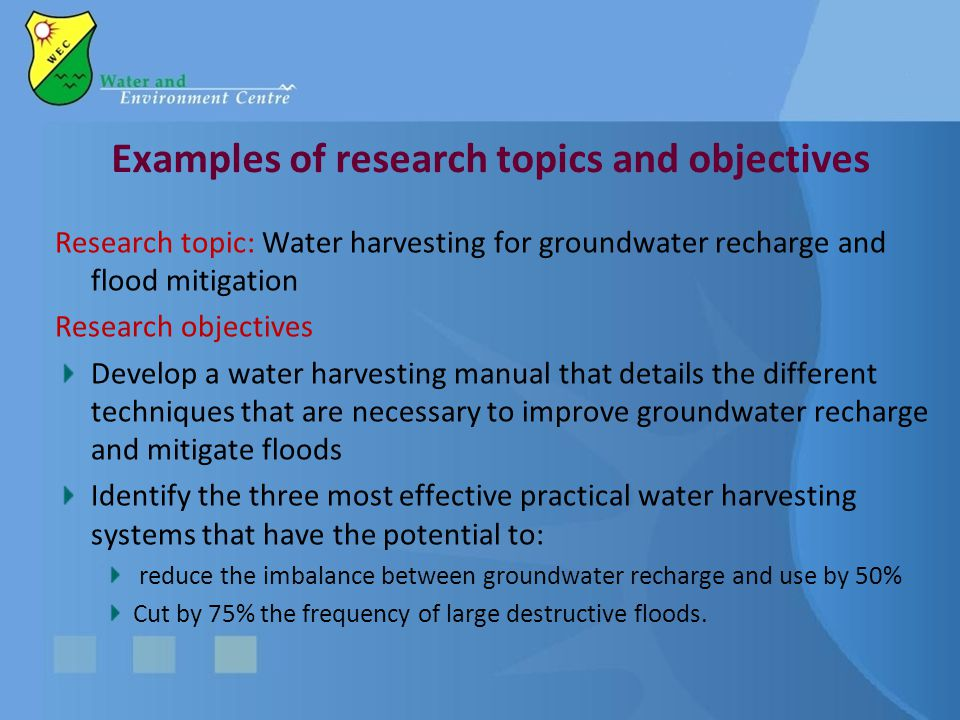 Research topic: Water harvesting for groundwater recharge and flood mitigation Research objectives Develop a water harvesting manual that details the different techniques that are necessary to improve groundwater recharge and mitigate floods Identify the three most effective practical water harvesting systems that have the potential to: reduce the imbalance between groundwater recharge and use by 50% Cut by 75% the frequency of large destructive floods.