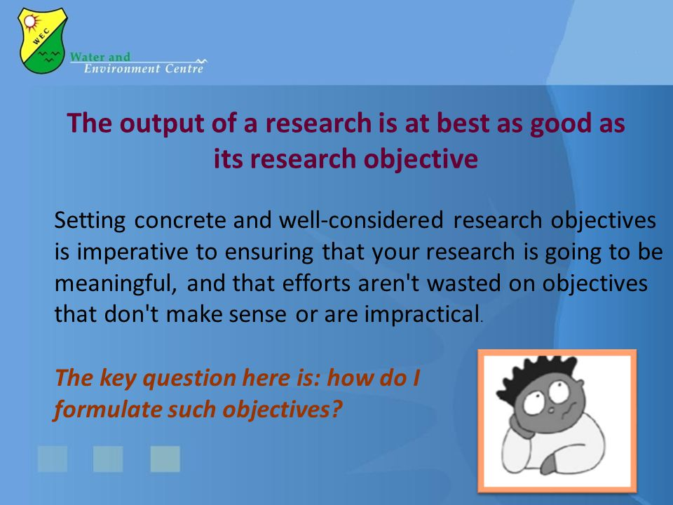 The output of a research is at best as good as its research objective Setting concrete and well-considered research objectives is imperative to ensuring that your research is going to be meaningful, and that efforts aren t wasted on objectives that don t make sense or are impractical.
