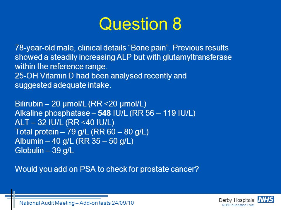 "Derby Hospitals NHS Foundation Trust National Audit Meeting – Add-on tests 24/09/10 Question 8 78-year-old male, clinical details ""Bone pain"". Previou"