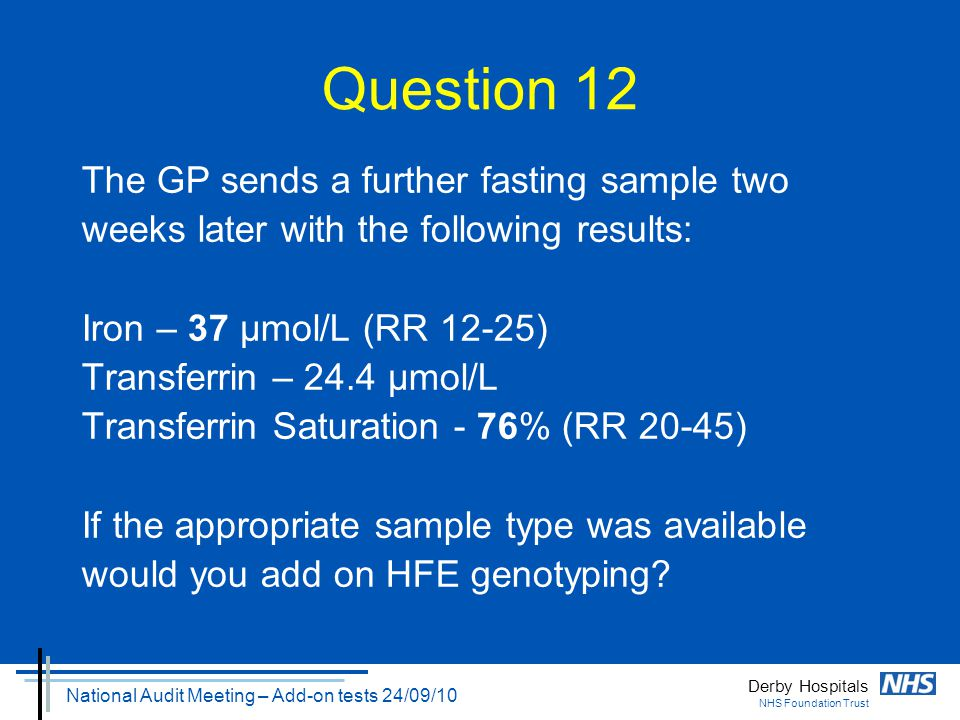 Derby Hospitals NHS Foundation Trust National Audit Meeting – Add-on tests 24/09/10 Question 12 The GP sends a further fasting sample two weeks later