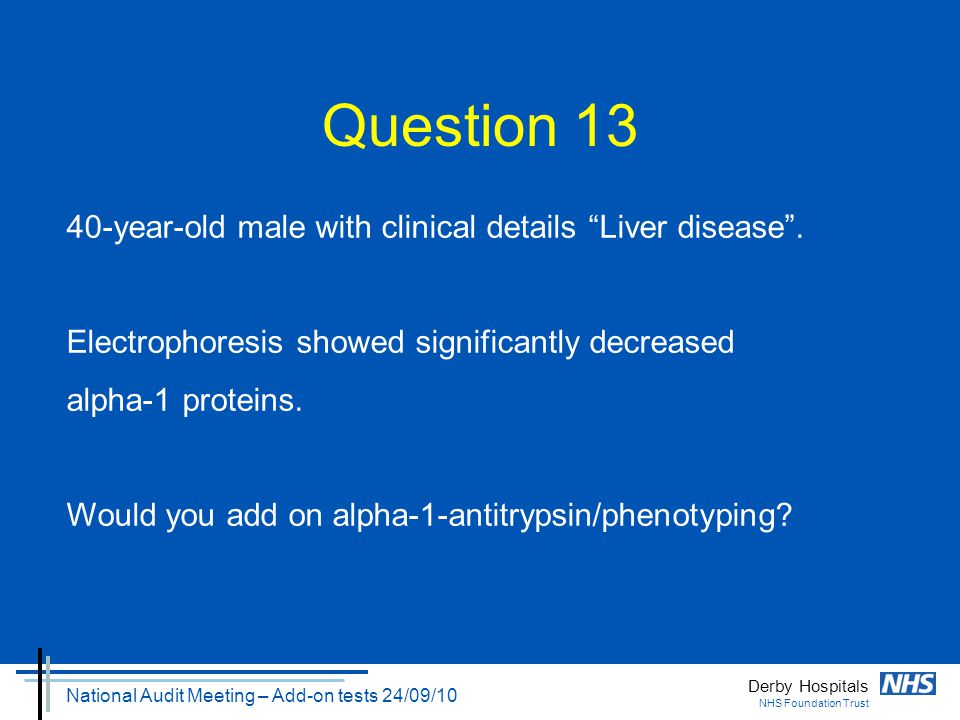 "Derby Hospitals NHS Foundation Trust National Audit Meeting – Add-on tests 24/09/10 Question 13 40-year-old male with clinical details ""Liver disease"""