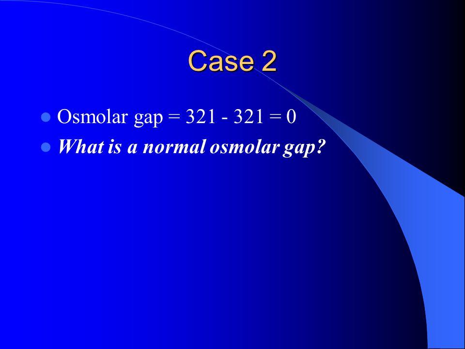Case 2 Osmolar gap = 321 - 321 = 0 What is a normal osmolar gap?