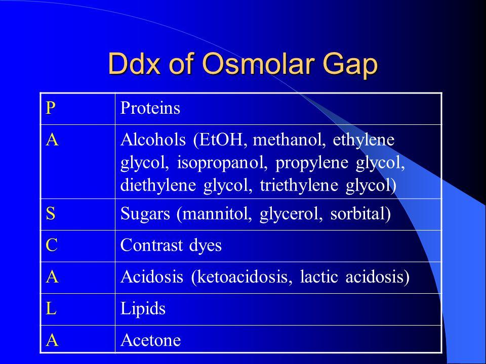 Ddx of Osmolar Gap PProteins AAlcohols (EtOH, methanol, ethylene glycol, isopropanol, propylene glycol, diethylene glycol, triethylene glycol) SSugars (mannitol, glycerol, sorbital) CContrast dyes AAcidosis (ketoacidosis, lactic acidosis) LLipids AAcetone