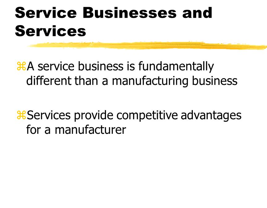 Service Businesses and Services zA service business is fundamentally different than a manufacturing business zServices provide competitive advantages for a manufacturer